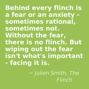 Behind every flinch is a fear or an anxiety - sometimes rational, sometimes not. Without the fear, there is no flinch. But wiping out the fear isn't what's important - facing it is. - Julien Smith, The Flinch