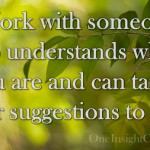 Work with someone who understands where you are and can tailor their suggestions to you.