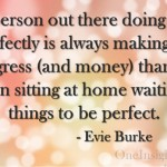 The person out there doing things imperfectly is always making more progress (and money) than the person sitting at home waiting for things to be perfect. - Evie Burke