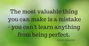 The most valuable thing you can make is a mistake - you can't learn anything from being perfect. - Adam Osborne