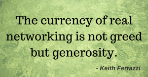 The currency of real networking is not greed but generosity. - Keith Ferrazzi