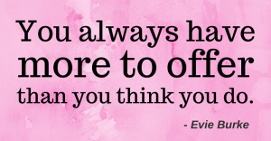 You always have more to offer than you think you do.