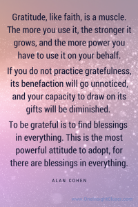 Gratitude, like faith, is a muscle. The more you use it, the stronger it grows, and the more power you have to use it on your behalf.
