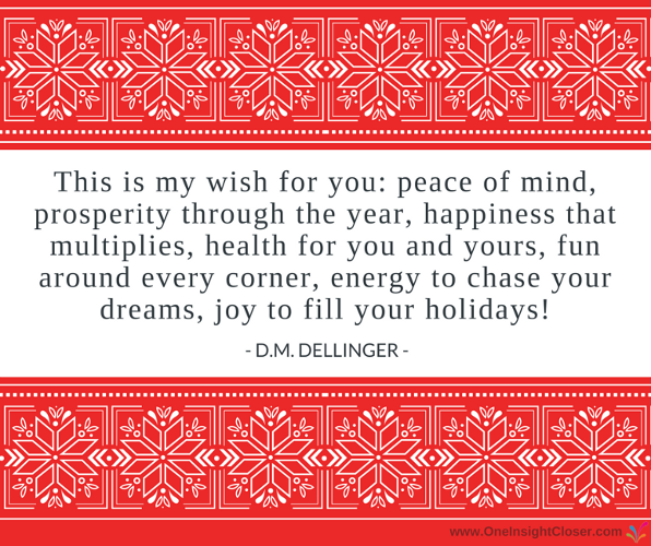 This is my wish for you: peace of mind, prosperity through the year, happiness that multiplies, health for you and yours, fun around every corner, energy to chase your dreams, joy to fill your holidays! - D.M. Dellinger