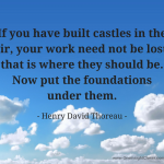 If you have built castles in the air, your work need not be lost: that is where they should be. Now put the foundations under them. - Henry David Thoreau