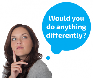 Would you do anything differently?