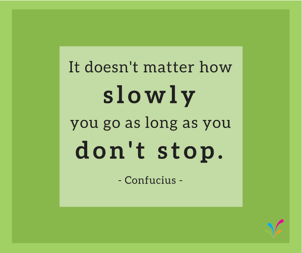 It doesn't matter how slowly you go as long as you don't stop. - Confucius