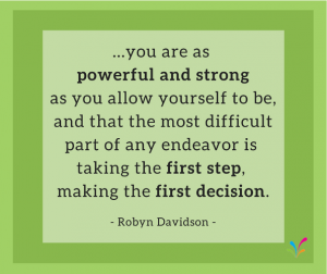 ...you are as powerful and strong as you allow yourself to be, and that the most difficult part of any endeavor is taking the first step, making the first decision. - Robyn Davidson