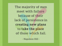 The majority of men meet with failure because of their lack of persistence in creating new plans to take the place of those which fail. - Napoleon Hill