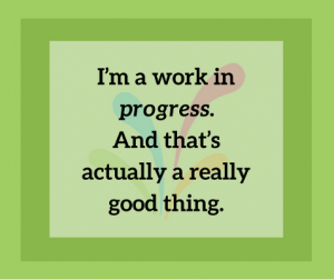 I'm a work in progress. And that's actually a really good thing.