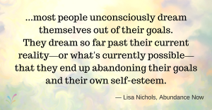 ...most people unconsciously dream themselves out of their goals. They dream so far past their current reality —or what's currently possible— that they end up abandoning their goals and their own self-esteem. — Lisa Nichols, Abundance Now