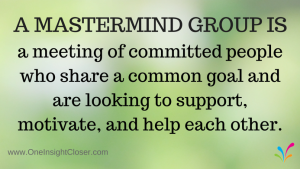 A Mastermind Group is a meeting of committed people who share a common goal and are looking to support, motivate, and help each other.