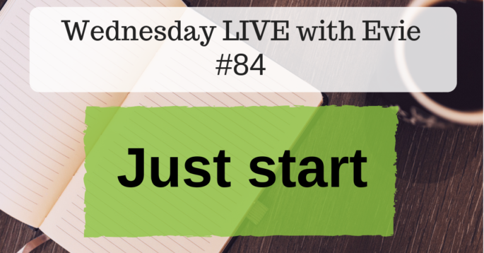 Wednesday LIVE with Evie #84 : Just start