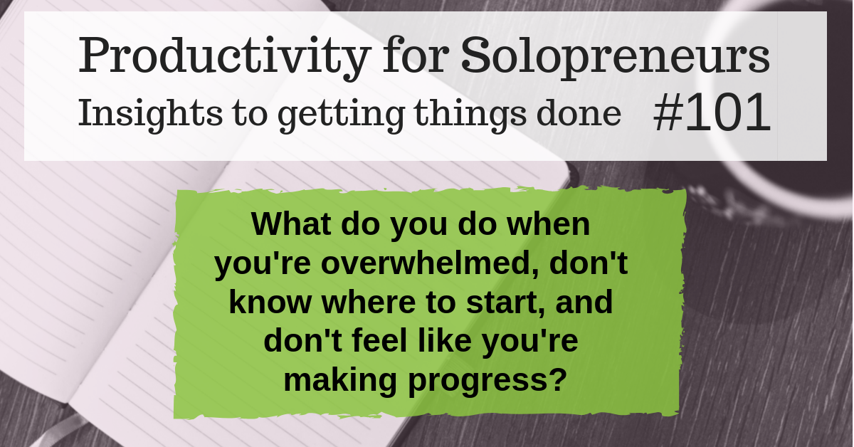 Productivity for Solopreneurs : Insights to getting things done #101 - What do you do when you're overwhelmed, don't know where to start, and don't feel like you're making progress?