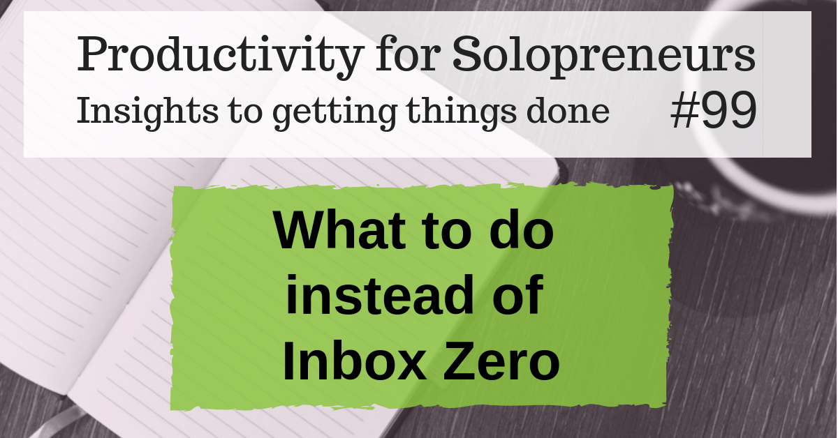 What to do instead of Inbox Zero - Productivity for Solopreneurs #99: Insights to getting things done