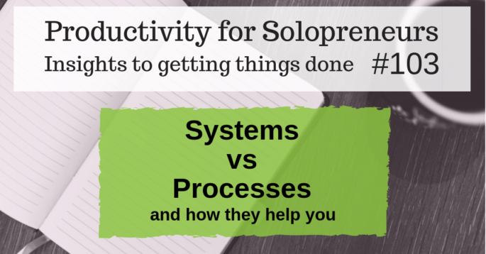 Productivity for Solopreneurs - Insights to getting things done #103 : Systems vs Processes (and how they help you)