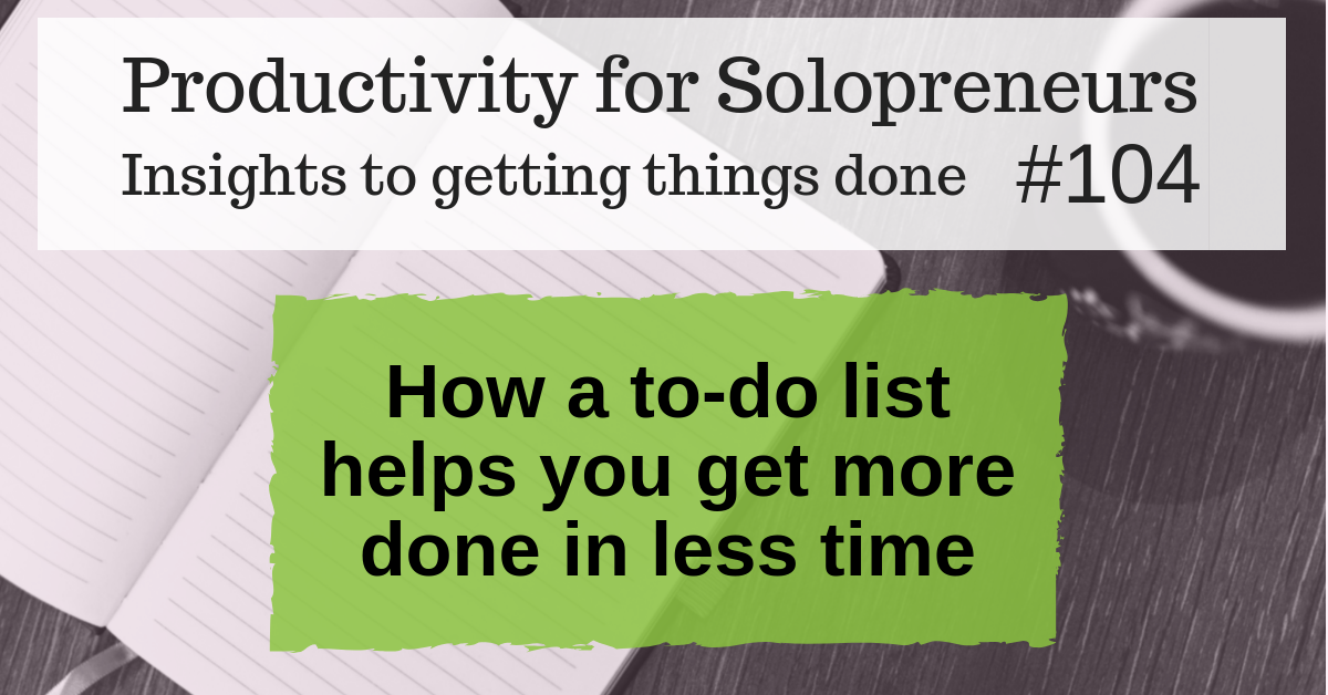 Productivity for Solopreneurs - Insights to getting things done #104 : How a to-do list helps you get more done in less time
