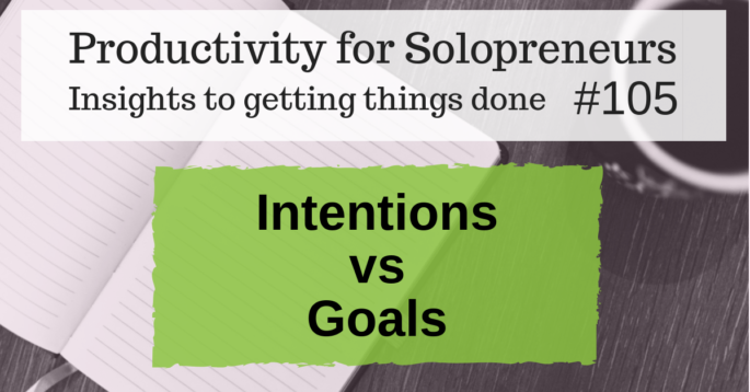 Productivity for Solopreneurs - Insights to getting things done #105 : Intentions vs Goals