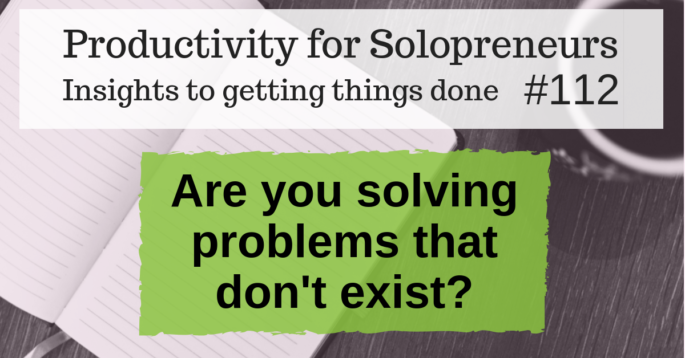 Productivity for Solopreneurs: Insights to getting things done #112 / Are you solving problems that don't exist?
