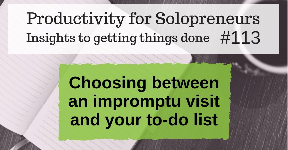 Productivity for Solopreneurs: Insights to getting things done #113 / Choosing between an impromptu visit and your to-do list