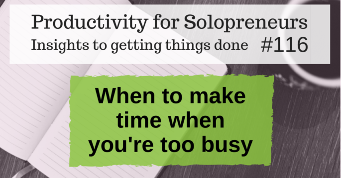 Productivity for Solopreneurs: Insights to getting things done #116 / When to make time when you're too busy
