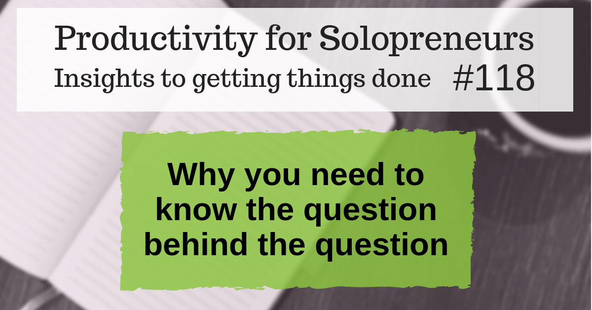 Productivity for Solopreneurs: Insights to getting things done #118 / Why you need to know the question behind the question