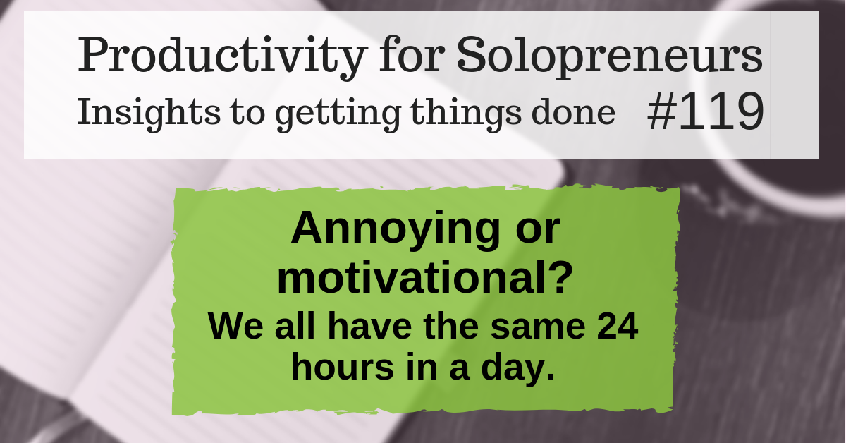"""Productivity for Solopreneurs: Insights to getting things done #119 / Annoying or motivational? """"We all have the same 24 hours in a day."""""""