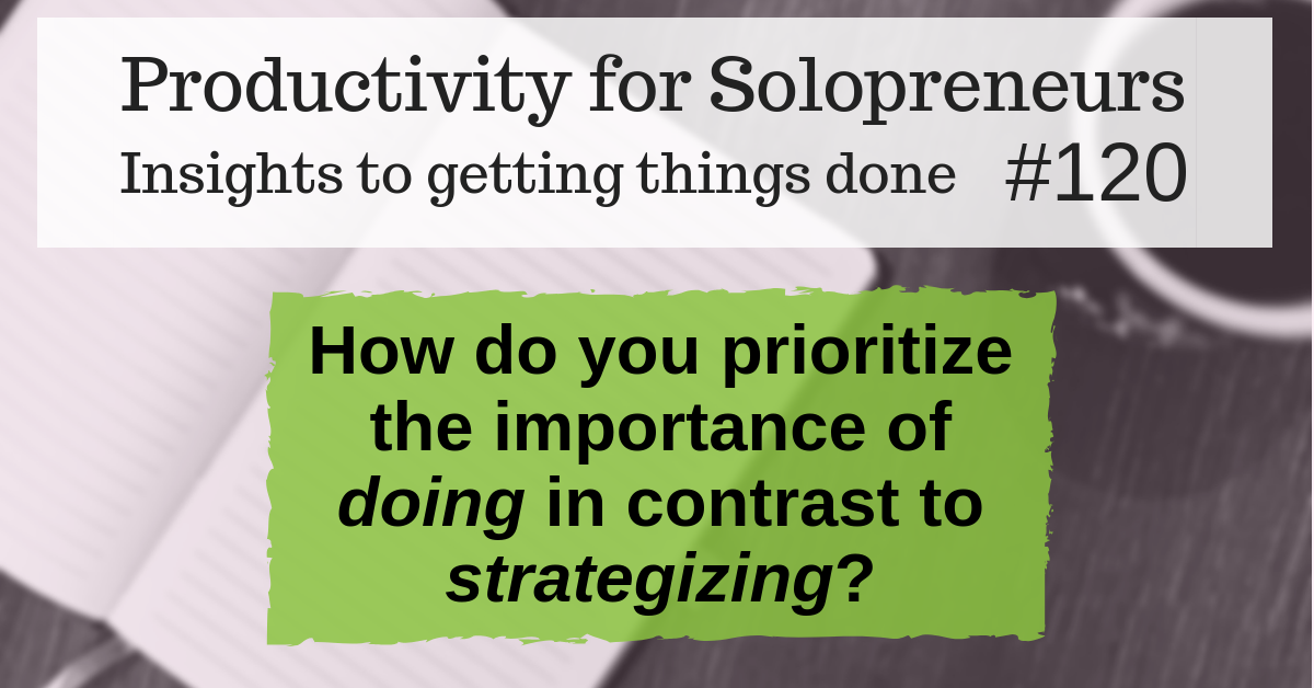 Productivity for Solopreneurs: Insights to getting things done #120 / How do you prioritize the importance of doing in contrast to strategizing?