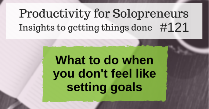 Insights to getting things done #121 / What to do when you don't feel like setting goals