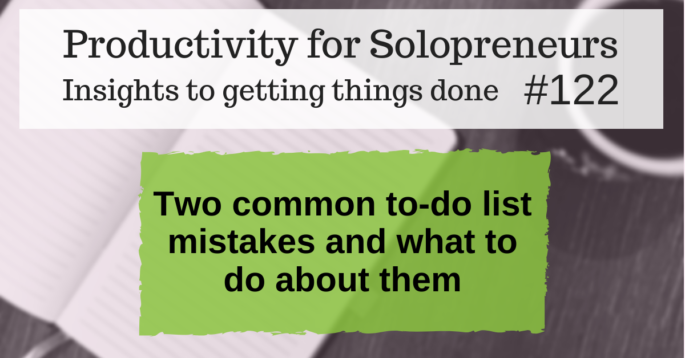 Productivity for Solopreneurs: Insights to getting things done #122 / Two common to-do list mistakes and what to do about them