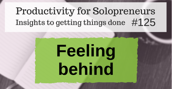 Productivity for Solopreneurs: Insights to getting things done #125 / Feeling Behind