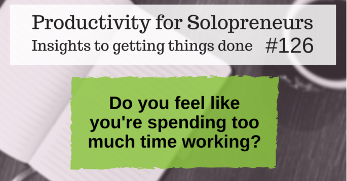 Productivity for Solopreneurs: Insights to getting things done #126 / Do you feel like you're spending too much time working?