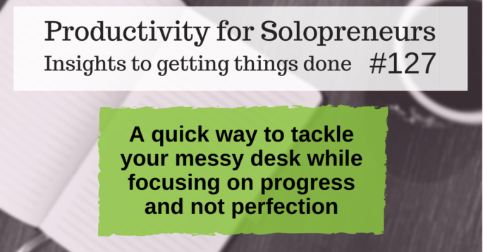 Productivity for Solopreneurs: Insights to getting things done #127 / A quick way to tackle your messy desk while focusing on progress and not perfection
