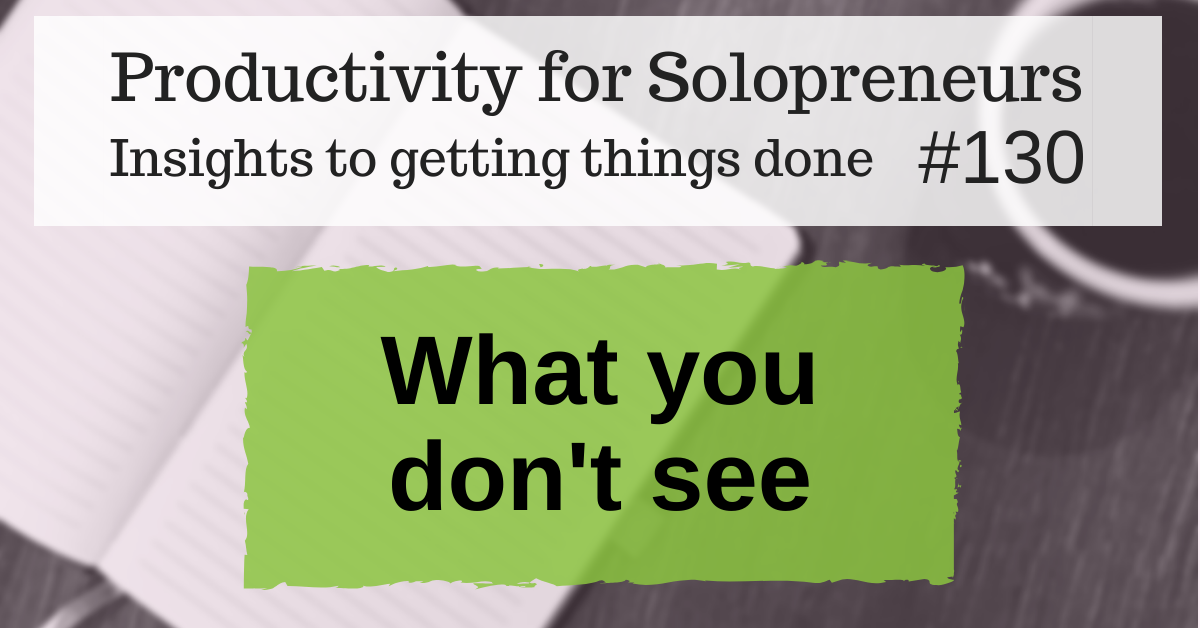 Productivity for Solopreneurs: Insights to getting things done #130 / What you don't see