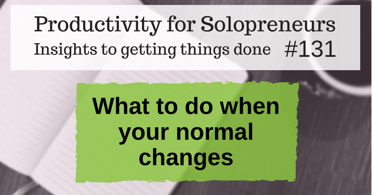 Productivity for Solopreneurs: Insights to getting things done #131 / What to do when your normal changes