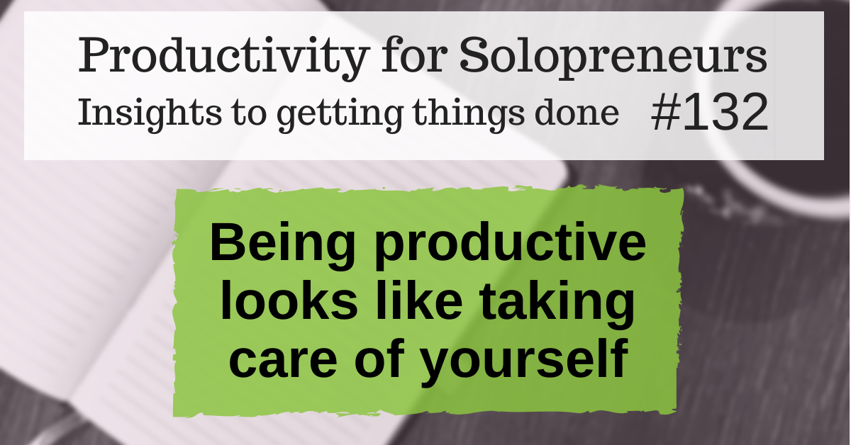 Productivity for Solopreneurs: Insights to getting things done #132 / Being productive looks like taking care of yourself