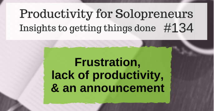 Productivity for Solopreneurs: Insights to getting things done #134 / Frustration, lack of productivity, & an announcement