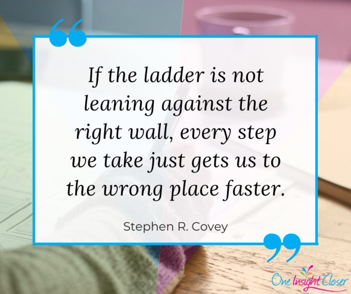 "Quote image: ""If the ladder is not leaning against the right wall, every step we take just gets us to the wrong place faster."" - Stephen R. Covey"