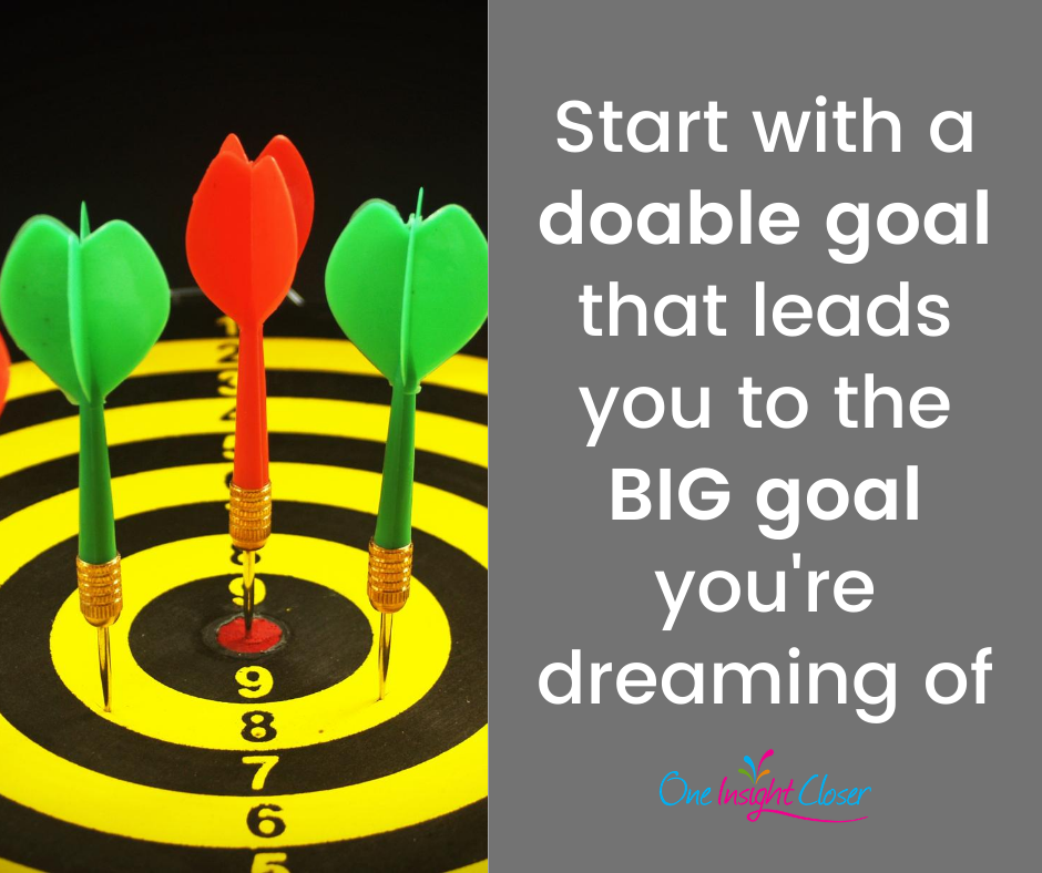 Start with a doable goal that leads you to the BIG goal you're dreaming of