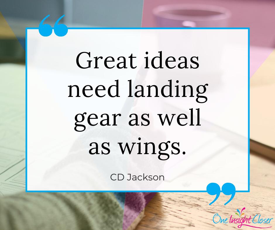 """""""Great ideas need landing gear as well as wings."""" - CD Jackson"""